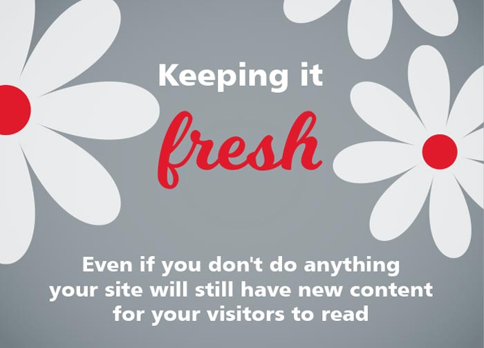 Keeping it fresh. Even if you don't do anything your site will still have new content for your visitors to read.